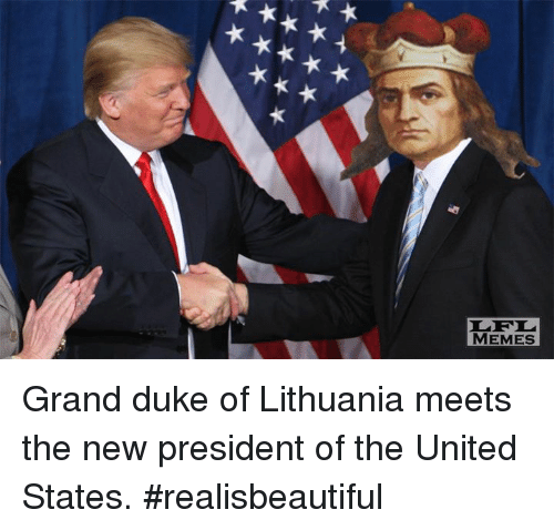 presidents of the united states: ★ A★ ★  xxxxx  LFL  MEMES Grand duke of Lithuania meets the new president of the United States.  #realisbeautiful