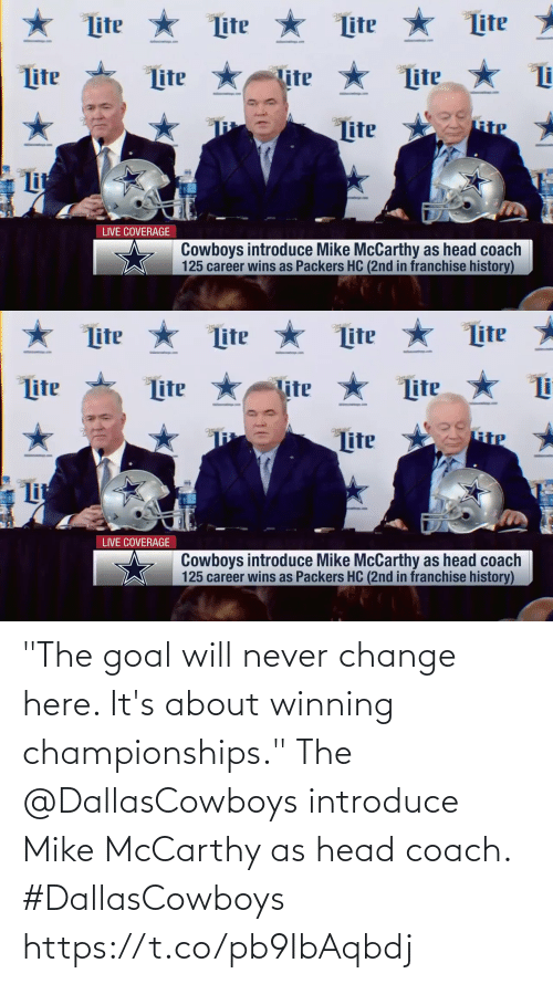 "Packers: ★ Lite  Lite *  Lite  Lite  Lite *  ter  tter  Lite  lite  Lite  RiP  Lite  Lit  LIVE COVERAGE  Cowboys introduce Mike McCarthy as head coach  125 career wins as Packers HC (2nd in franchise history)   ★ Lite * Lite  Lite  Lite  Lite  Lite  Lite  Tite  Lite  Lit  LIVE COVERAGE  Cowboys introduce Mike McCarthy as head coach  125 career wins as Packers HC (2nd in franchise history) ""The goal will never change here. It's about winning championships.""  The @DallasCowboys introduce Mike McCarthy as head coach. #DallasCowboys https://t.co/pb9IbAqbdj"
