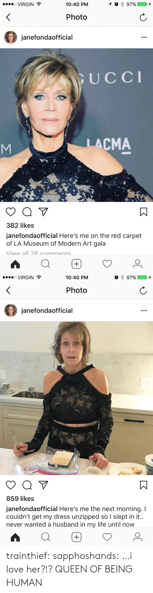 carpet: ....。VIRGIN  10:40 PM  Photo  janefondaofficial  UCCI  LACMA  382 likes  janefondaofficial Here's me on the red carpet  of LA Museum of Modern Art gala  Viaw all 8 commants   VIRGIN  10:40 PM  Photo  janefondaofficial  859 likes  janefondaofficial Here's me the next morning. I  couldn't get my dress unzipped so I slept in it..  never wanted a husband in my life until now trainthief: sapphoshands: …i love her?!? QUEEN OF BEING HUMAN