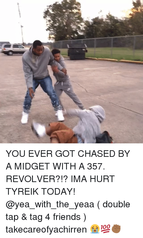 Memes, Chase, and 🤖: ご  甚 YOU EVER GOT CHASED BY A MIDGET WITH A 357. REVOLVER?!? IMA HURT TYREIK TODAY! @yea_with_the_yeaa ( double tap & tag 4 friends ) takecareofyachirren 😭💯✊🏾