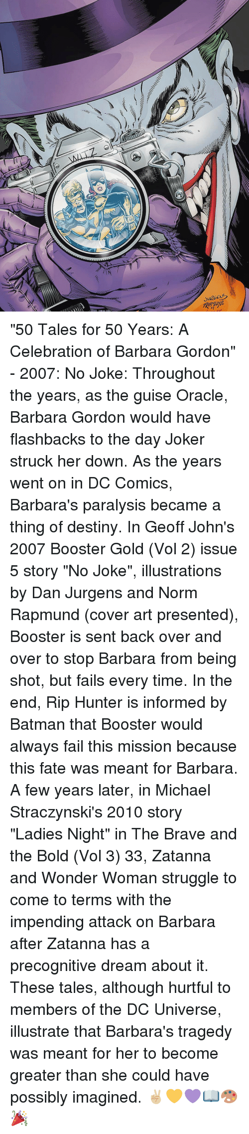 "Memes, Oracle, and Wonder Woman: し  ーズ ""50 Tales for 50 Years: A Celebration of Barbara Gordon"" - 2007: No Joke: Throughout the years, as the guise Oracle, Barbara Gordon would have flashbacks to the day Joker struck her down. As the years went on in DC Comics, Barbara's paralysis became a thing of destiny. In Geoff John's 2007 Booster Gold (Vol 2) issue 5 story ""No Joke"", illustrations by Dan Jurgens and Norm Rapmund (cover art presented), Booster is sent back over and over to stop Barbara from being shot, but fails every time. In the end, Rip Hunter is informed by Batman that Booster would always fail this mission because this fate was meant for Barbara. A few years later, in Michael Straczynski's 2010 story ""Ladies Night"" in The Brave and the Bold (Vol 3) 33, Zatanna and Wonder Woman struggle to come to terms with the impending attack on Barbara after Zatanna has a precognitive dream about it. These tales, although hurtful to members of the DC Universe, illustrate that Barbara's tragedy was meant for her to become greater than she could have possibly imagined. ✌🏼💛💜📖🎨🎉"