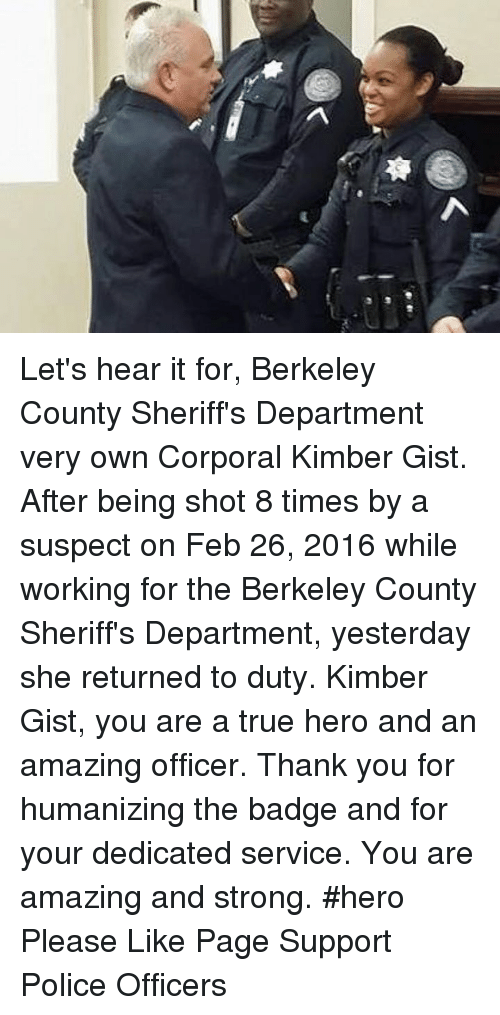 gist: し  粤 Let's hear it for, Berkeley County Sheriff's Department very own Corporal Kimber Gist. After being shot 8 times by a suspect on Feb 26, 2016 while working for the Berkeley County Sheriff's Department, yesterday she returned to duty. Kimber Gist, you are a true hero and an amazing officer. Thank you for humanizing the badge and for your dedicated service. You are amazing and strong. #hero  Please Like Page Support Police Officers