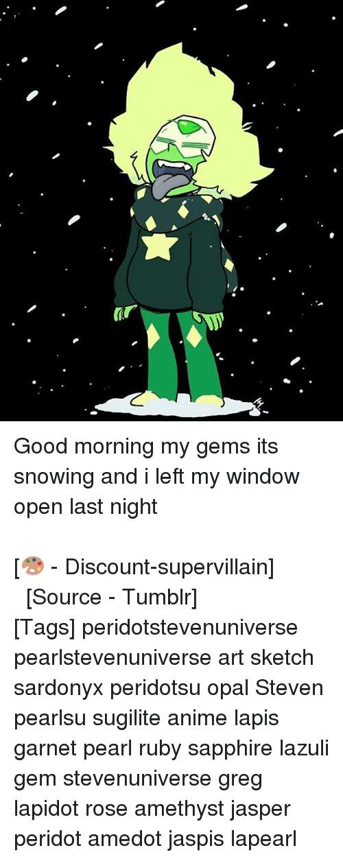 good mornings: て  Gr Good morning my gems its snowing and i left my window open last night ⠀⠀⠀⠀⠀ ⠀⠀⠀⠀⠀⠀⠀ ⠀⠀⠀⠀⠀ ⠀⠀⠀⠀⠀⠀⠀ ⠀⠀⠀⠀⠀ ⠀⠀⠀⠀⠀⠀⠀⠀ ⠀⠀⠀⠀⠀⠀⠀ ⠀⠀⠀⠀⠀ ⠀⠀⠀⠀⠀⠀⠀ ⠀⠀⠀⠀⠀ [🎨 - Discount-supervillain] ⠀⠀⠀⠀⠀ ⠀⠀⠀⠀ ⠀⠀⠀⠀⠀ ⠀⠀⠀[Source - Tumblr] ⠀ ⠀ [Tags] peridotstevenuniverse pearlstevenuniverse art sketch sardonyx peridotsu opal Steven pearlsu sugilite anime lapis garnet pearl ruby sapphire lazuli gem stevenuniverse greg lapidot rose amethyst jasper peridot amedot jaspis lapearl