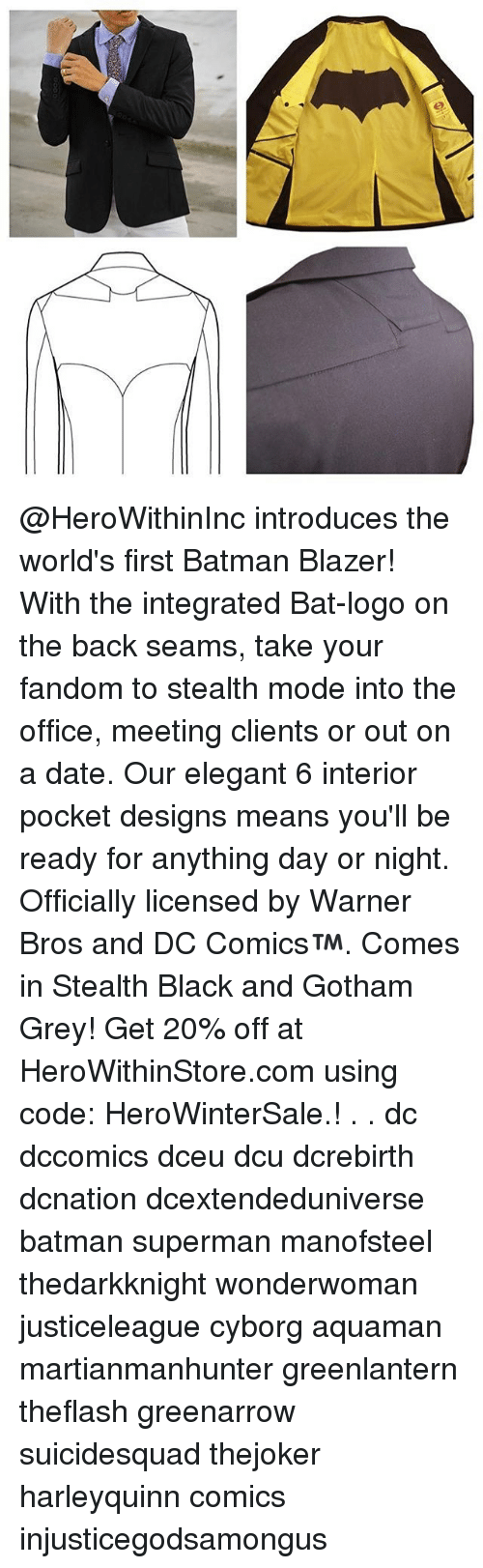 Memes, The Office, and Warner Bros.: て @HeroWithinInc introduces the world's first Batman Blazer! With the integrated Bat-logo on the back seams, take your fandom to stealth mode into the office, meeting clients or out on a date. Our elegant 6 interior pocket designs means you'll be ready for anything day or night. Officially licensed by Warner Bros and DC Comics™. Comes in Stealth Black and Gotham Grey! Get 20% off at HeroWithinStore.com using code: HeroWinterSale.! . . dc dccomics dceu dcu dcrebirth dcnation dcextendeduniverse batman superman manofsteel thedarkknight wonderwoman justiceleague cyborg aquaman martianmanhunter greenlantern theflash greenarrow suicidesquad thejoker harleyquinn comics injusticegodsamongus