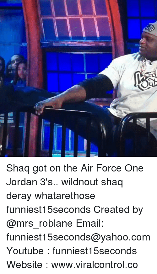 Funny, Jordans, and Shaq: でt Shaq got on the Air Force One Jordan 3's.. wildnout shaq deray whatarethose funniest15seconds Created by @mrs_roblane Email: funniest15seconds@yahoo.com Youtube : funniest15seconds Website : www.viralcontrol.co