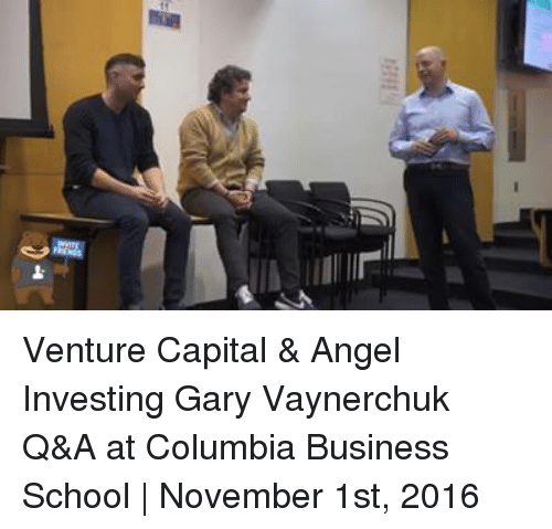 öAts: ケ  11 llral Venture Capital & Angel Investing Gary Vaynerchuk Q&A at Columbia Business School | November 1st, 2016