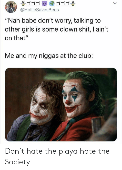 "babe: ゴゴゴ  ゴゴゴ  @HollieSavesBees  ""Nah babe don't worry, talking to  other girls is some clown shit, I ain't  on that""  Me and my niggas at the club: Don't hate the playa hate the Society"