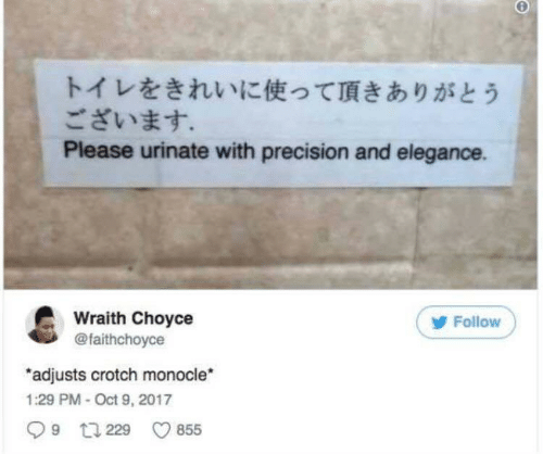 precision: トイレをきれいに使って頂きありがとう  ございます。  Please urinate with precision and elegance.  Wraith Choyce  @faithchoyce  Follow  adjusts crotch monocle  1:29 PM-Oct 9, 2017  9 229  855