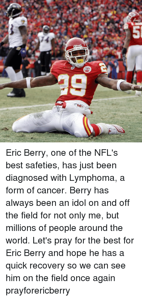 Nfl, Best, and Cancer: フ  14  5  0] Eric Berry, one of the NFL's best safeties, has just been diagnosed with Lymphoma, a form of cancer. Berry has always been an idol on and off the field for not only me, but millions of people around the world. Let's pray for the best for Eric Berry and hope he has a quick recovery so we can see him on the field once again prayforericberry