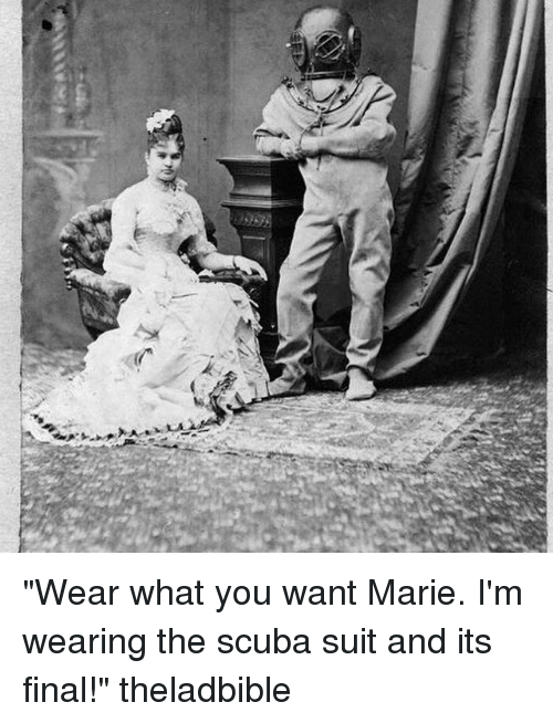 """memes: ム  ;そ """"Wear what you want Marie. I'm wearing the scuba suit and its final!"""" theladbible"""
