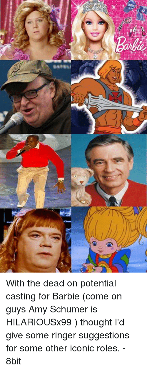 Amy Schumer, Barbie, and Memes: リ  캐 With the dead on potential casting for Barbie (come on guys Amy Schumer is HILARIOUSx99 ) thought I'd give some ringer suggestions for some other iconic roles. - 8bit