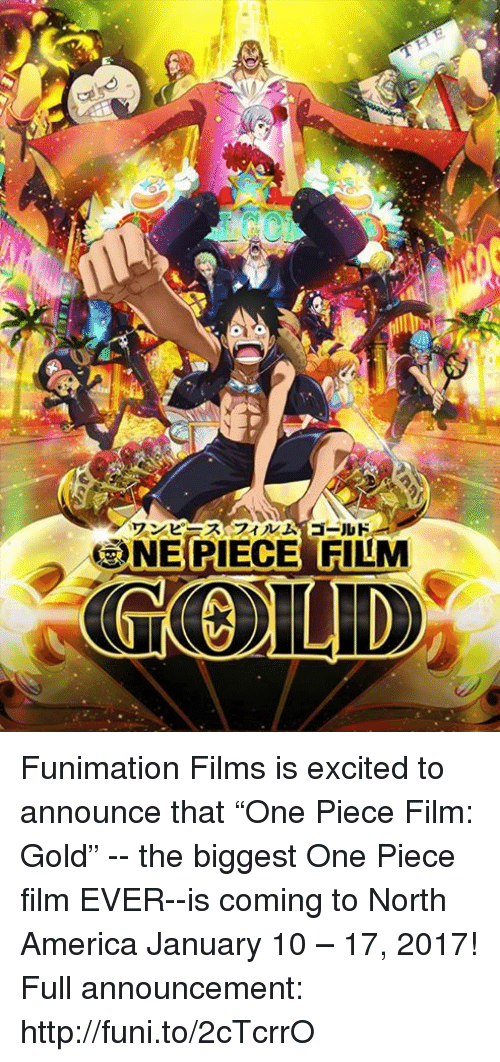 """funy: ワンピースフィルム ゴールド  3NEBIECES FILM Funimation Films is excited to announce that """"One Piece Film: Gold"""" -- the biggest One Piece film EVER--is coming to North America January 10 – 17, 2017!  Full announcement: http://funi.to/2cTcrrO"""