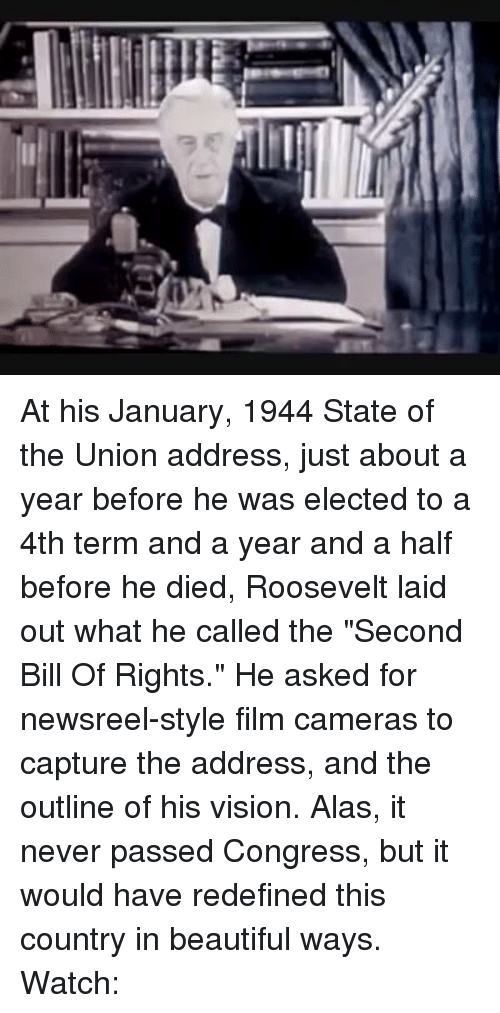 """Memes, State of the Union Address, and Vision: ヲぞ At his January, 1944 State of the Union address, just about a year before he was elected to a 4th term and a year and a half before he died, Roosevelt laid out what he called the """"Second Bill Of Rights."""" He asked for newsreel-style film cameras to capture the address, and the outline of his vision. Alas, it never passed Congress, but it would have redefined this country in beautiful ways. Watch:"""