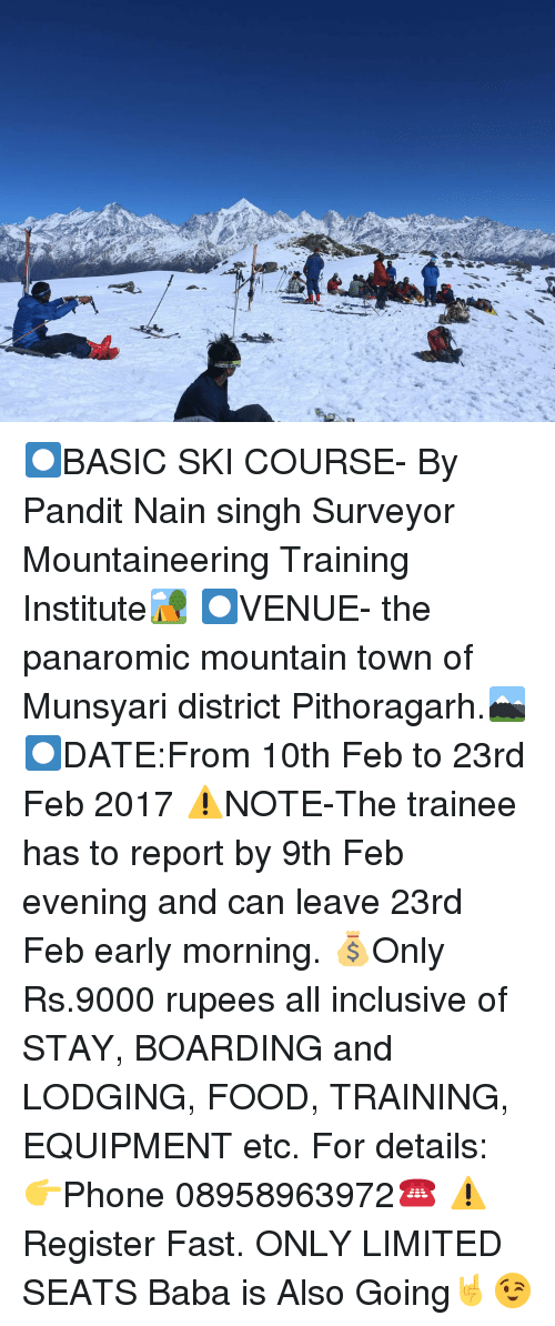 Rupees: ーーーーーーく/, /- ⏺️BASIC SKI COURSE- By Pandit Nain singh Surveyor Mountaineering Training Institute🏕️ ⏺️VENUE- the panaromic mountain town of Munsyari district Pithoragarh.🏔️ ⏺️DATE:From 10th Feb to 23rd Feb 2017 ⚠️NOTE-The trainee has to report by 9th Feb evening and can leave 23rd Feb early morning. 💰Only Rs.9000 rupees all inclusive of STAY, BOARDING and LODGING, FOOD, TRAINING, EQUIPMENT etc. For details: 👉Phone 08958963972☎️ ⚠️Register Fast. ONLY LIMITED SEATS Baba is Also Going🤘😉