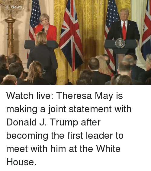 Memes, 🤖, and The White House: ーーーーーrime-HeiE3引  New Watch live: Theresa May is making a joint statement with Donald J. Trump after becoming the first leader to meet with him at the White House.