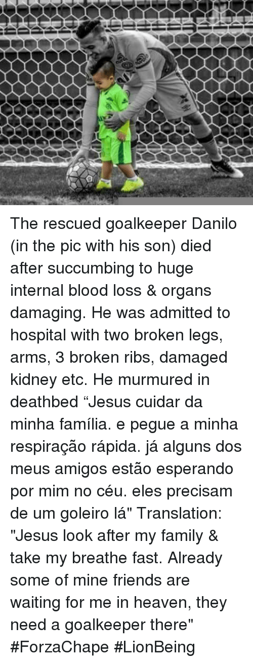 """Bloods, Heaven, and Memes: ーーーー ーーーー The rescued goalkeeper Danilo (in the pic with his son) died after succumbing to huge internal blood loss & organs damaging. He was admitted to hospital with two broken legs, arms, 3 broken ribs, damaged kidney etc. He murmured in deathbed """"Jesus cuidar da minha família. e pegue a minha respiração rápida. já alguns dos meus amigos estão esperando por mim no céu. eles precisam de um goleiro lá"""" Translation: """"Jesus look after my family & take my breathe fast. Already some of mine friends are waiting for me in heaven, they need a goalkeeper there"""" #ForzaChape  #LionBeing"""