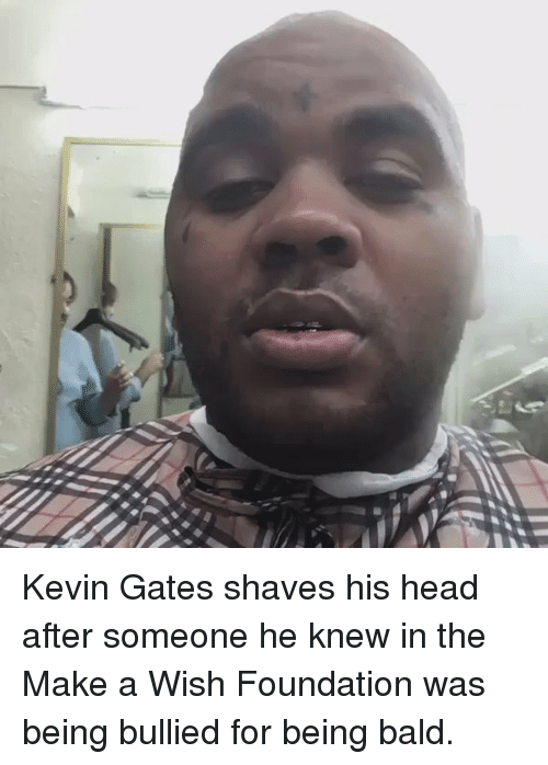 Blackpeopletwitter, Head, and Kevin Gates: ー Kevin Gates shaves his head after someone he knew in the Make a Wish Foundation was being bullied for being bald.