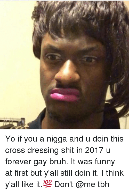 Memes, 🤖, and Cross Dressing: ー Yo if you a nigga and u doin this cross dressing shit in 2017 u forever gay bruh. It was funny at first but y'all still doin it. I think y'all like it.💯 Don't @me tbh