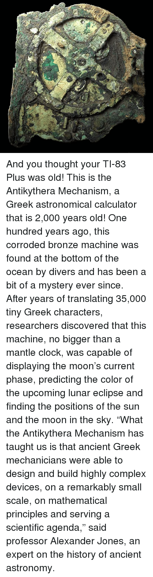 """Memes, Eclipse, and Mechanic: ㄍ  鉀 And you thought your TI-83 Plus was old! This is the Antikythera Mechanism, a Greek astronomical calculator that is 2,000 years old! One hundred years ago, this corroded bronze machine was found at the bottom of the ocean by divers and has been a bit of a mystery ever since. After years of translating 35,000 tiny Greek characters, researchers discovered that this machine, no bigger than a mantle clock, was capable of displaying the moon's current phase, predicting the color of the upcoming lunar eclipse and finding the positions of the sun and the moon in the sky. """"What the Antikythera Mechanism has taught us is that ancient Greek mechanicians were able to design and build highly complex devices, on a remarkably small scale, on mathematical principles and serving a scientific agenda,"""" said professor Alexander Jones, an expert on the history of ancient astronomy."""
