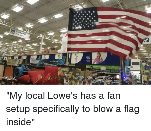 "flags: 㗊  Porton:onal  Seasonal  Per temporada  an intimate  lil  ★★★K  ★,★ ★ ""w ""My local Lowe's has a fan setup specifically to blow a flag inside"""