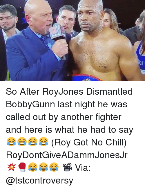 Chill, Memes, and No Chill: 丁 So After RoyJones Dismantled BobbyGunn last night he was called out by another fighter and here is what he had to say 😂😂😂😂 (Roy Got No Chill) RoyDontGiveADammJonesJr 💥🥊😂😂😂 📽 Via: @tstcontroversy