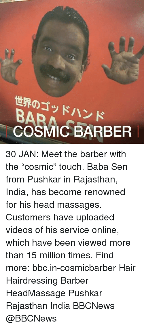 "Barber, Massage, and Memes: 世界のゴッドハンド  COSMICBARBER  35AC-BARBER 30 JAN: Meet the barber with the ""cosmic"" touch. Baba Sen from Pushkar in Rajasthan, India, has become renowned for his head massages. Customers have uploaded videos of his service online, which have been viewed more than 15 million times. Find more: bbc.in-cosmicbarber Hair Hairdressing Barber HeadMassage Pushkar Rajasthan India BBCNews @BBCNews"