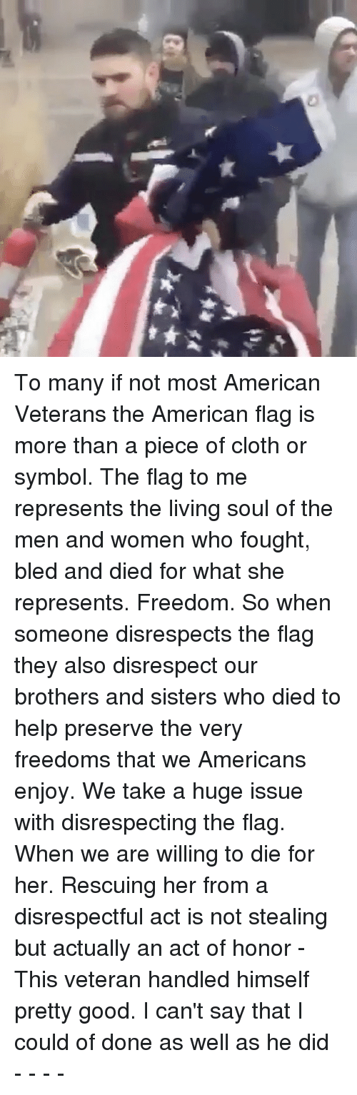 Memes, American Flag, and 🤖: 乍 To many if not most American Veterans the American flag is more than a piece of cloth or symbol. The flag to me represents the living soul of the men and women who fought, bled and died for what she represents. Freedom. So when someone disrespects the flag they also disrespect our brothers and sisters who died to help preserve the very freedoms that we Americans enjoy. We take a huge issue with disrespecting the flag. When we are willing to die for her. Rescuing her from a disrespectful act is not stealing but actually an act of honor - This veteran handled himself pretty good. I can't say that I could of done as well as he did - - - -