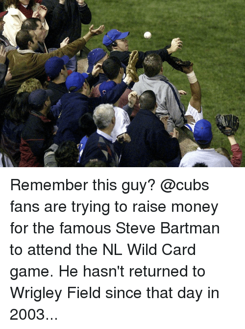 Wrigley: 仑 Remember this guy? @cubs fans are trying to raise money for the famous Steve Bartman to attend the NL Wild Card game. He hasn't returned to Wrigley Field since that day in 2003...