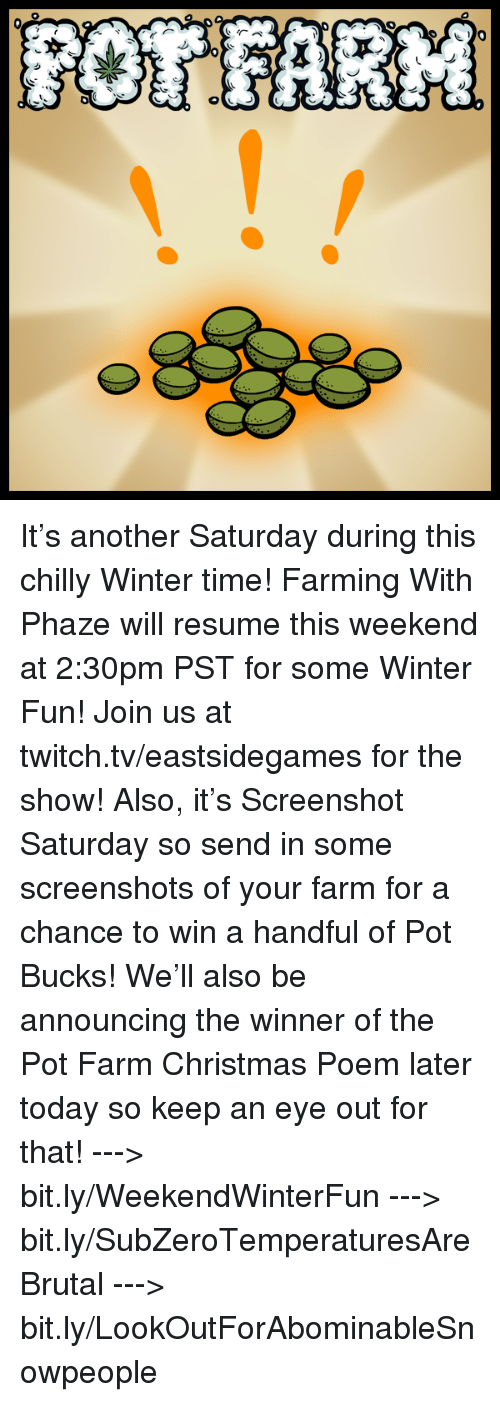 pot: 农  *))ク), :) It's another Saturday during this chilly Winter time! Farming With Phaze will resume this weekend at 2:30pm PST for some Winter Fun! Join us at twitch.tv/eastsidegames for the show!   Also, it's Screenshot Saturday so send in some screenshots of your farm for a chance to win a handful of Pot Bucks! We'll also be announcing the winner of the Pot Farm Christmas Poem later today so keep an eye out for that!   ---> bit.ly/WeekendWinterFun ---> bit.ly/SubZeroTemperaturesAreBrutal ---> bit.ly/LookOutForAbominableSnowpeople