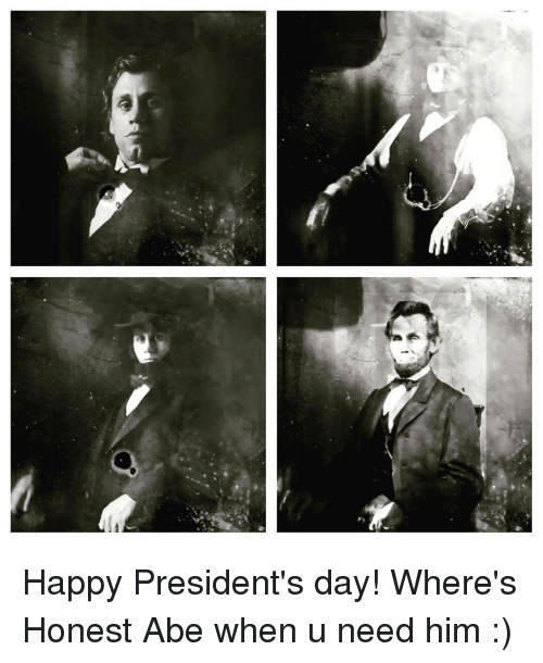 Memes, Happy, and Presidents: 力 Happy President's day! Where's Honest Abe when u need him :)