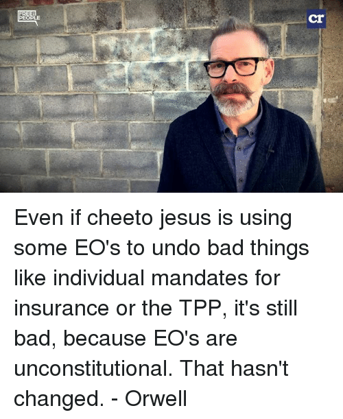 cheeto jesus: 匷E  cr Even if cheeto jesus is using some EO's to undo bad things like individual mandates for insurance or the TPP, it's still bad, because EO's are unconstitutional.  That hasn't changed. - Orwell