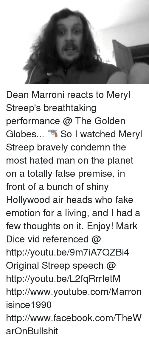 Golden Globes, Memes, and Brave: 唯 Dean Marroni reacts to Meryl Streep's breathtaking performance @ The Golden Globes... 🔫   So I watched Meryl Streep bravely condemn the most hated man on the planet on a totally false premise, in front of a bunch of shiny Hollywood air heads who fake emotion for a living, and I had a few thoughts on it. Enjoy!  Mark Dice vid referenced @ http://youtu.be/9m7iA7QZBi4 Original Streep speech @ http://youtu.be/L2fqRrrIetM http://www.youtube.com/Marronisince1990 http://www.facebook.com/TheWarOnBullshit