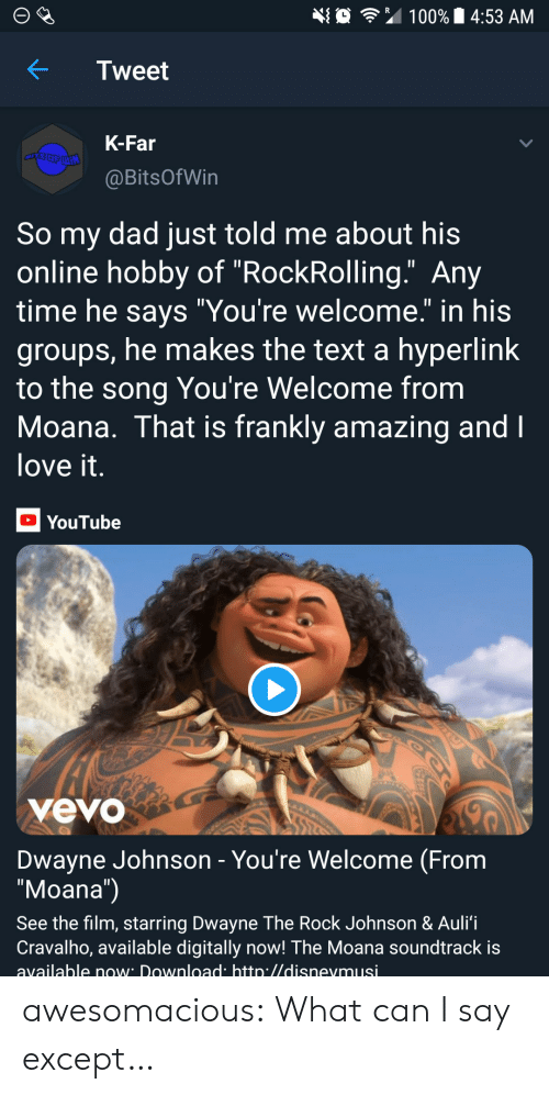 "moana: 埀令"" 100% 14:53 AM  KTweet  K-Far  @BitsOfWin  So my dad just told me about his  online hobby of ""RockRolling."" Any  time he savs ""You're welcome."" in his  groups, he makes the text a hyperlink  to the song You're Welcome from  Moana. That is frankly amazing and  love it  YouTube  yevo  Dwayne Johnson - You're Welcome (From  ""Moana"")  See the film, starring Dwayne The Rock Johnson & Auli'i  Cravalho, available digitally now! The Moana soundtrack is  available now Download htto.//disnevmusi awesomacious:  What can I say except…"
