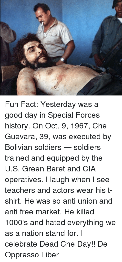 Facts, Memes, and Soldiers: 婵 Fun Fact: Yesterday was a good day in Special Forces history. On Oct. 9, 1967, Che Guevara, 39, was executed by Bolivian soldiers — soldiers trained and equipped by the U.S. Green Beret and CIA operatives. I laugh when I see teachers and actors wear his t-shirt. He was so anti union and anti free market. He killed 1000's and hated everything we as a nation stand for. I celebrate Dead Che Day!!   De Oppresso Liber