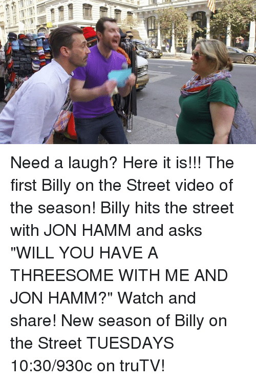 "hamm: 富含  DEF Need a laugh? Here it is!!! The first Billy on the Street video of the season! Billy hits the street with JON HAMM and asks ""WILL YOU HAVE A THREESOME WITH ME AND JON HAMM?"" Watch and share!   New season of Billy on the Street TUESDAYS 10:30/930c on truTV!"