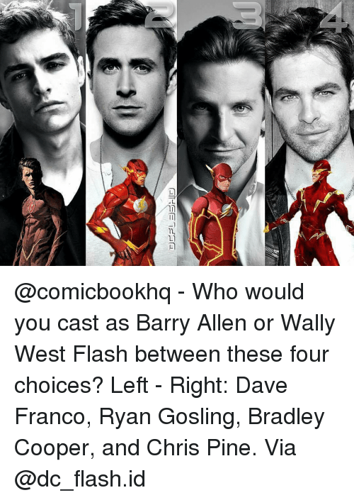 Chris Pine, Memes, and Bradley Cooper: 尸 ー︼rlID  ご @comicbookhq - Who would you cast as Barry Allen or Wally West Flash between these four choices? Left - Right: Dave Franco, Ryan Gosling, Bradley Cooper, and Chris Pine. Via @dc_flash.id