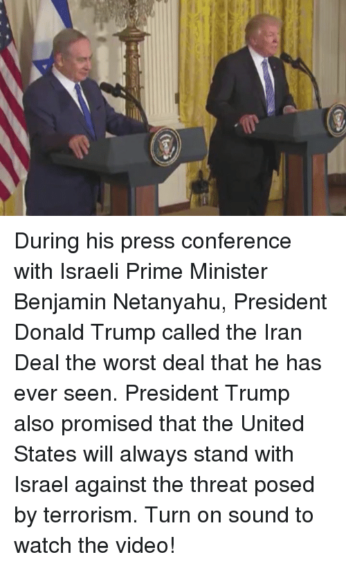 confer: 弓 During his press conference with Israeli Prime Minister Benjamin Netanyahu, President Donald Trump called the Iran Deal the worst deal that he has ever seen. President Trump also promised that the United States will always stand with Israel against the threat posed by terrorism.  Turn on sound to watch the video!