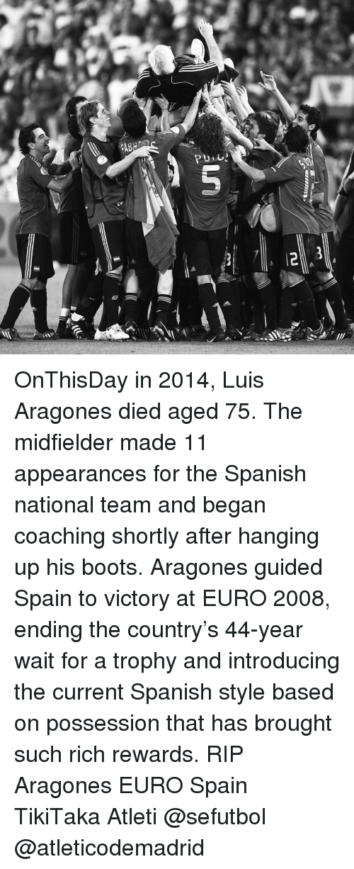 aragon: \彩  allllINV  5  P OnThisDay in 2014, Luis Aragones died aged 75. The midfielder made 11 appearances for the Spanish national team and began coaching shortly after hanging up his boots. Aragones guided Spain to victory at EURO 2008, ending the country's 44-year wait for a trophy and introducing the current Spanish style based on possession that has brought such rich rewards. RIP Aragones EURO Spain TikiTaka Atleti @sefutbol @atleticodemadrid