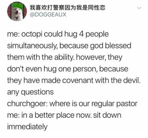 sit down: 我喜欢打警察因为我是同性恋  @DOGGEAUX  me: octopi could hug 4 people  simultaneously, because god blessed  them with the ability. however, they  don't even hug one person, because  they have made covenant with the devil  any questions  churchgoer: where is our regular pastor  me: in a better place now. sit down  immediately