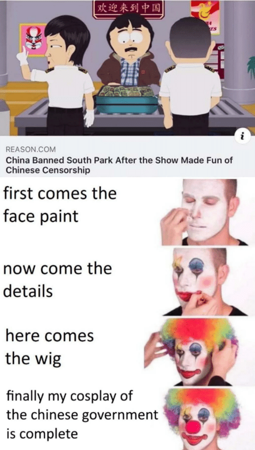 South Park: 欢迎来到中国  ES  i  REASON.COM  China Banned South Park After the Show Made Fun of  Chinese Censorship  first comes the  face paint  now come the  details  here comes  the wig  finally my cosplay of  the chinese government  is complete