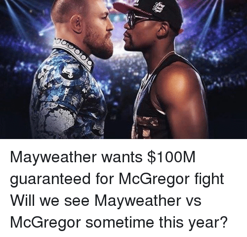 Mayweather, Memes, and Fight: 游 Mayweather wants $100M guaranteed for McGregor fight Will we see Mayweather vs McGregor sometime this year?