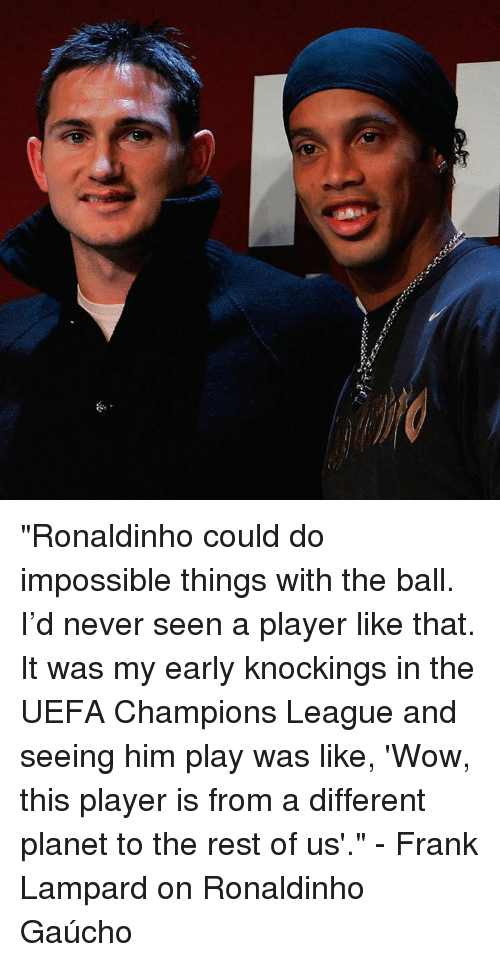"""Imposses: 濔 """"Ronaldinho could do impossible things with the ball. I'd never seen a player like that. It was my early knockings in the UEFA Champions League and seeing him play was like, 'Wow, this player is from a different planet to the rest of us'.""""  - Frank Lampard on Ronaldinho Gaúcho"""
