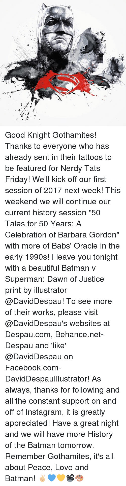"Memes, Tattoos, and Batman v Superman: Dawn of Justice: 珊  나 Good Knight Gothamites! Thanks to everyone who has already sent in their tattoos to be featured for Nerdy Tats Friday! We'll kick off our first session of 2017 next week! This weekend we will continue our current history session ""50 Tales for 50 Years: A Celebration of Barbara Gordon"" with more of Babs' Oracle in the early 1990s! I leave you tonight with a beautiful Batman v Superman: Dawn of Justice print by illustrator @DavidDespau! To see more of their works, please visit @DavidDespau's websites at Despau.com, Behance.net-Despau and 'like' @DavidDespau on Facebook.com-DavidDespauIllustrator! As always, thanks for following and all the constant support on and off of Instagram, it is greatly appreciated! Have a great night and we will have more History of the Batman tomorrow. Remember Gothamites, it's all about Peace, Love and Batman! ✌🏼️💙💛📽🎨"