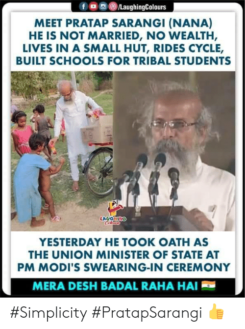 Swearing: ,画(8)/LaughingColours  f  MEET PRATAP SARANGI (NANA)  HE IS NOT MARRIED, NO WEALTH,  LIVES IN A SMALL HUT, RIDES CYCLE,  BUILT SCHOOLS FOR TRIBAL STUDENTS  YESTERDAY HE TOOK OATH AS  THE UNION MINISTER OF STATE AT  PM MODI'S SWEARING-IN CEREMONY  MERA DESH BADAL RAHA HAI #Simplicity #PratapSarangi 👍