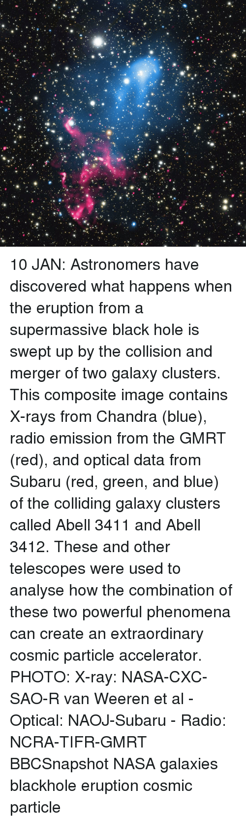 Memes, Nasa, and Radio: ,'痴. 10 JAN: Astronomers have discovered what happens when the eruption from a supermassive black hole is swept up by the collision and merger of two galaxy clusters. This composite image contains X-rays from Chandra (blue), radio emission from the GMRT (red), and optical data from Subaru (red, green, and blue) of the colliding galaxy clusters called Abell 3411 and Abell 3412. These and other telescopes were used to analyse how the combination of these two powerful phenomena can create an extraordinary cosmic particle accelerator. PHOTO: X-ray: NASA-CXC-SAO-R van Weeren et al - Optical: NAOJ-Subaru - Radio: NCRA-TIFR-GMRT BBCSnapshot NASA galaxies blackhole eruption cosmic particle