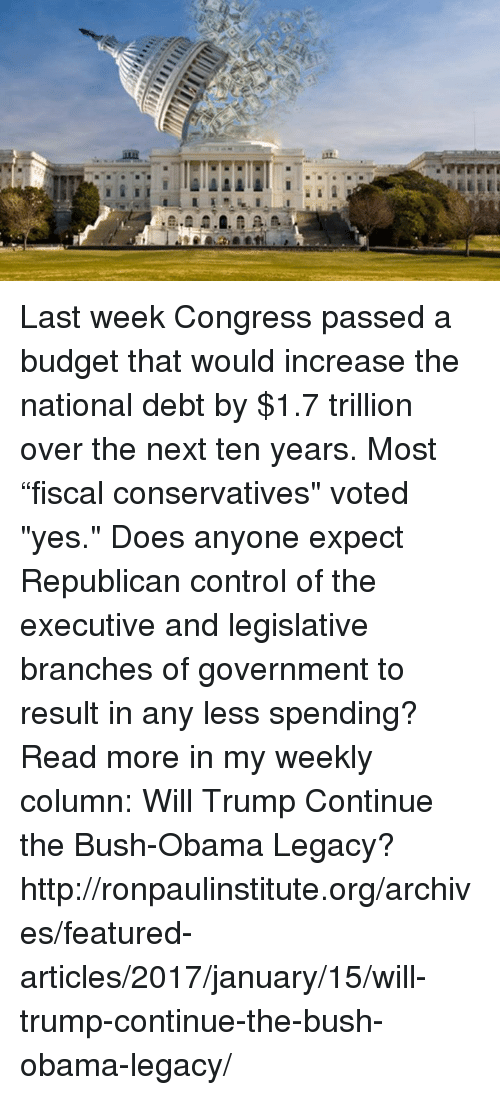 """Obama Legacy: 皿. Last week Congress passed a budget that would increase the national debt by $1.7 trillion over the next ten years. Most """"fiscal conservatives"""" voted """"yes."""" Does anyone expect Republican control of the executive and legislative branches of government to result in any less spending? Read more in my weekly column:  Will Trump Continue the Bush-Obama Legacy? http://ronpaulinstitute.org/archives/featured-articles/2017/january/15/will-trump-continue-the-bush-obama-legacy/"""