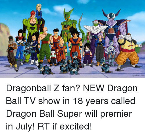 dragonball z: 盅  nareol loosoe Dragonball Z fan? NEW Dragon Ball TV show in 18 years called Dragon Ball Super will premier in July! RT if excited!