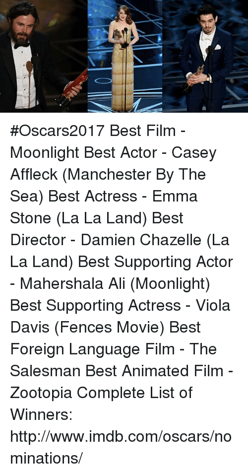 Ali, Memes, and Emma Stone: 籃 #Oscars2017   Best Film - Moonlight Best Actor - Casey Affleck (Manchester By The Sea) Best Actress - Emma Stone (La La Land) Best Director - Damien Chazelle (La La Land) Best Supporting Actor - Mahershala Ali (Moonlight) Best Supporting Actress - Viola Davis (Fences Movie)  Best Foreign Language Film - The Salesman Best Animated Film - Zootopia  Complete List of Winners: http://www.imdb.com/oscars/nominations/