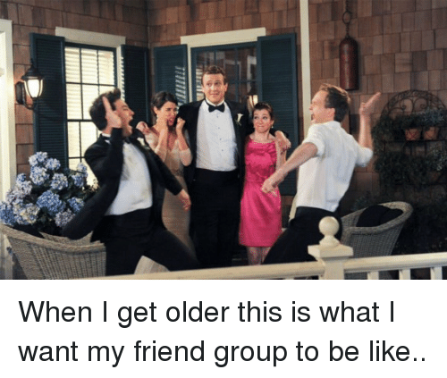 memes: 縣 When I get older this is what I want my friend group to be like..