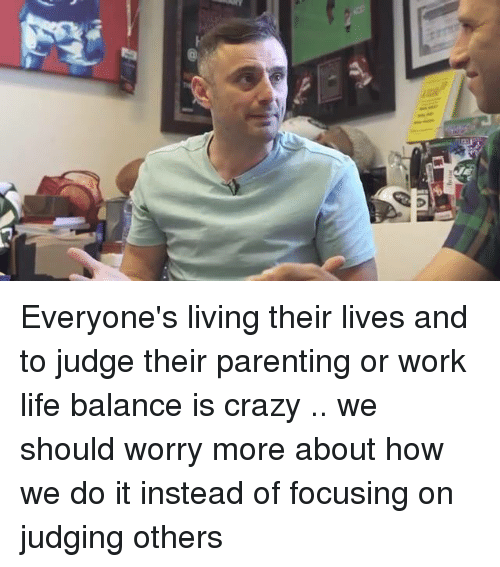 Work Life: 菬 Everyone's living their lives and to judge their parenting or work life balance is crazy .. we should worry more about how we do it instead of focusing on judging others